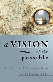 A Vision of the Possible: Pioneer Church Planting in Teams - eBook  -     By: Daniel Sinclair