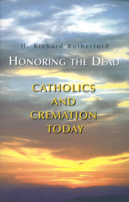 Honoring the Dead: Catholics and Cremation               -     By: Richard Rutherford