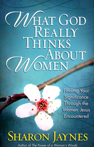 What God Really Thinks About Women: Finding Your Significance Through the Women Jesus Encountered - eBook  -     By: Sharon Jaynes