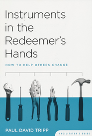 Instruments in the Redeemer's Hands: How to Help Others Change Facilitator's Guide  -              By: Paul David Tripp