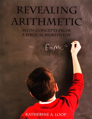 Revealing Arithmetic: Math Concepts from a Biblical   Worldview, Revised Edition  -     By: Katherine A. Loop