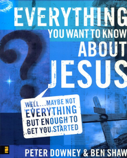 Everything You Want to Know about Jesus  -     By: Peter Downey, Ben Shaw