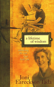 A Lifetime of Wisdom: Embracing the Way God Heals You   -              By: Joni Eareckson Tada