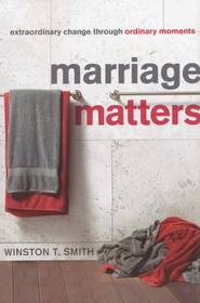 Marriage Matters: Extraordinary Change Through Ordinary Moments  -              By: Winston T. Smith