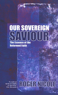 Our Sovereign Saviour: Understanding the Essence of the Reformed Faith  -     By: Roger Nicole