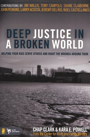 Deep Justice in a Broken World: Helping Your Kids Serve Others & Right the Wrongs Around Them  -     By: Chap Clark, Kara Powell