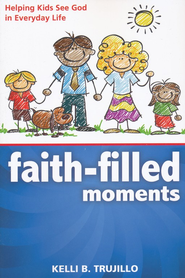 Faith-Filled Moments: Helping Kids See God in Everyday Life  -     By: Kelli Trujillo