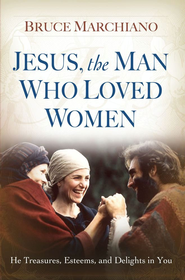 Jesus, the Man Who Loved Women: He Treasures, Esteems, and Delights in You - eBook  -     By: Bruce Marchiano