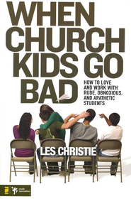 When Church Kids Go Bad: How To Love and Work With Rude, Obnoxious, and Apathetic Students  -     By: Les Christie