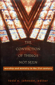 Conviction of Things Not Seen, The: Worship and Ministry in the 21st Century - eBook  -     Edited By: Todd E. Johnson     By: Todd E. Johnson, ed.