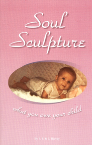 Soul Sculpture: What You Owe Your Child   -              By: Edwin Harvey, Lilian Harvey