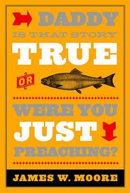 Daddy, Is That Story True, or Were You Just Preaching - eBook  -     By: James W. Moore