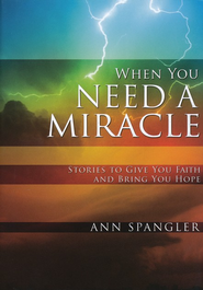When You Need a Miracle: Stories to Give You Faith and Bring You Hope, Hardcover  -              By: Ann Spangler