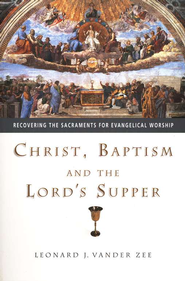 Christ, Baptism and the Lord's Supper: Recovering the Sacraments for Evangelical Worship  -     By: Leonard J. Vander Zee