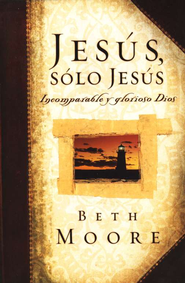 Jes&#250s, S&#243lo Jes&#250s: Incomparable y Glorioso Dios  (Jesus, the One and Only)  -     By: Beth Moore