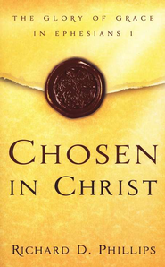 Chosen in Christ: The Glory of Grace in Ephesians 1                 -     By: Richard D. Phillips
