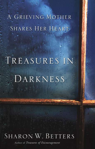 Treasures in Darkness: A Grieving Mother Shares Her Heart  -     By: Sharon W. Betters