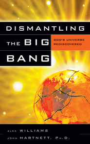 Dismantling the Big Bang: God's Universe Rediscovered - eBook  -     By: Alex Williams, John Hartnett