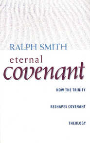 Eternal Covenant: How the Trinity Reshapes Covenant Theology  -     By: Ralph Smith