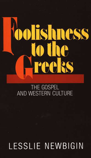 Foolishness to the Greeks, The Gospel and Western Culture  -              By: Lesslie Newbigin
