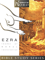 Ezra, Leader of Moral Restoration: Wisdom of the Word Series   -