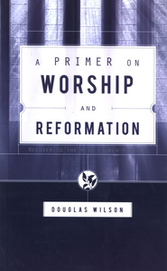A Primer on Worship and Reformation: Recovering the High Church Puritan  -     By: Douglas Wilson