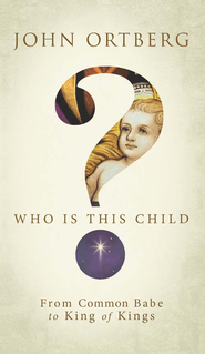 Who Is This Child?: From Common Babe to King of Kings - eBook  -     By: John Ortberg