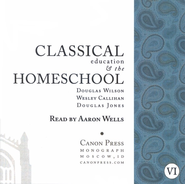 Classical Education & the Homeschool AudioBook on CD  -              By: Douglas Wilson, Wesley Callihan, Douglas Jones