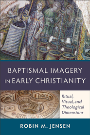 Baptismal Imagery in Early Christianity: Ritual, Visual, and Theological Dimensions - eBook  -     By: Robin M. Jensen