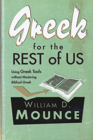 Greek for the Rest of Us: Using Greek Tools without Mastering Biblical Greek   -     By: William D. Mounce