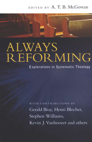 Always Reforming: Explorations in Systematic Theology  -     Edited By: A.T.B. McGowan     By: Gerald Bray, Henri Blocher, Stephen Williams, Kevin J. Vanhoozer