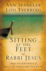 Sitting at the Feet of Rabbi Jesus: How the Jewishness of Jesus Can Transform Your Faith  -              By: Ann Spangler, Lois Tverberg