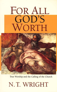 For All God's Worth: True Worship and the Calling of the Church   -     By: N.T. Wright