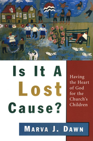 Is It a Lost Cause? Having the Heart of God for the Church's Children  -     By: Marva J. Dawn