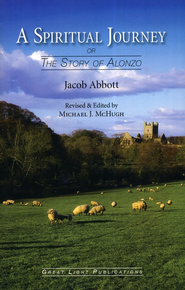 A Spiritual Journey (or The Story of Alonzo)   -     Edited By: Michael J. McHugh     By: Jacob Abbott