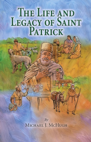 The Life and Legacy of Saint Patrick   -     By: Michael J. McHugh