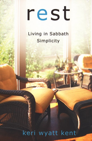 Rest: Living in Sabbath Simplicity    -              By: Keri Wyatt Kent