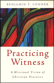 Practicing Witness: A Missional Vision of Christian Practices  -     By: Benjamin T. Conner
