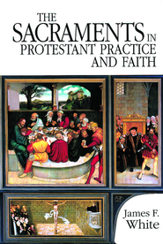 The Sacraments in Protestant Practice and Faith - eBook  -     By: James F. White