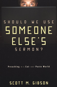 Should We Use Someone Else's Sermon? Preaching in a Cut-and-Paste World - Slightly Imperfect  -