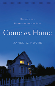 Come On Home: Healing the Homesickness of the Soul - eBook  -     By: James W. Moore
