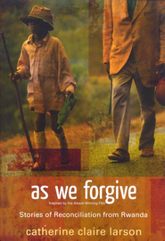 As We Forgive: Stories of Reconciliation from Rwanda   -              By: Catherine Claire Larson