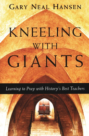 Kneeling with Giants with Complimentary Kneeling with Giants Reader: Learning to Pray with History's Best Teachers - eBook  -     By: Gary Neal Hansen