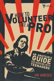 How to Volunteer Like a Pro: An Amateur's Guide for Working with Teenagers  -              By: Jim Hancock