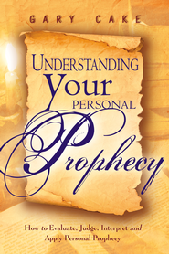 Understanding Your Personal Prophecy: How to Evaluate, Judge, Interpret and Apply Personal Prophecy - eBook  -     By: Gary Cake