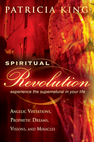 Spiritual Revolution: Experience the Supernatural in Your Life-Angelic Visitation, Prophetic Dreams, Visions, Miracles - eBook  -     By: Patricia King