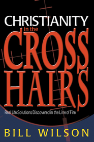 Christianity in the Crosshairs: Real Solutions Discovered in the Line of Fire - eBook  -     By: Bill Wilson