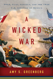 A Wicked War: Polk, Clay, Lincoln, and the 1846 U.S. Invasion of Mexico - eBook  -     By: Amy S. Greenberg
