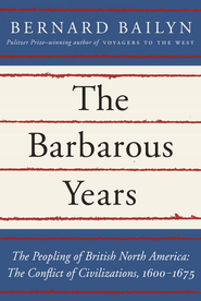 The Barbarous Years: The Peopling of British North America: The Conflict of Civilizations, 1600-1675 - eBook  -     By: Bernard Bailyn