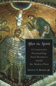 After the Spirit: A Constructive Pneumatology from Resources Outside the Modern West  -     By: Eugene F. Rogers